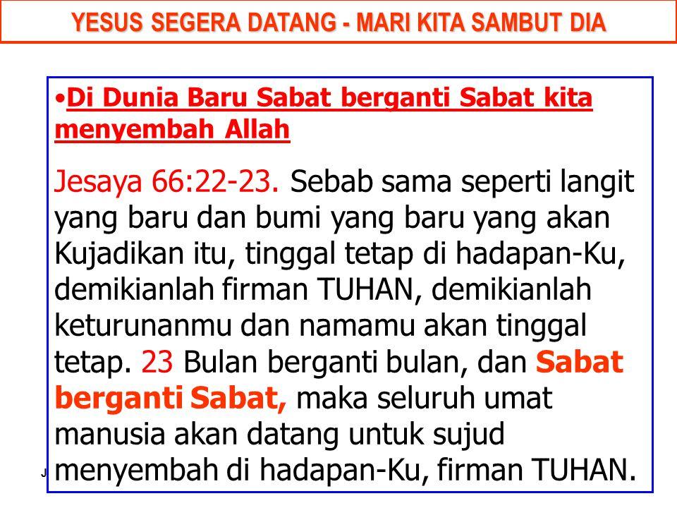 JMS - HP 081315746066 YESUS SEGERA DATANG - MARI KITA SAMBUT DIA Di Dunia Baru Sabat berganti Sabat kita menyembah Allah Jesaya 66:22-23. Sebab sama s
