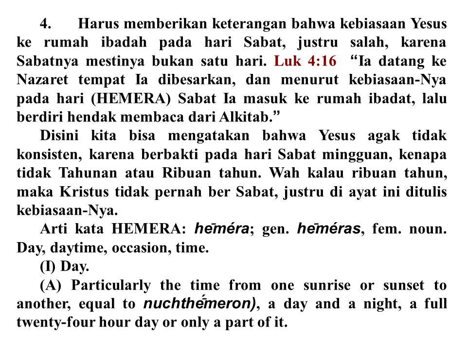 4. Harus memberikan keterangan bahwa kebiasaan Yesus ke rumah ibadah pada hari Sabat, justru salah, karena Sabatnya mestinya bukan satu hari. Luk 4:16