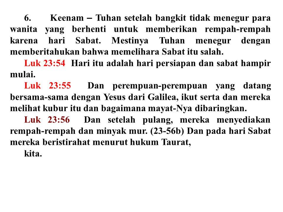 6. Keenam – Tuhan setelah bangkit tidak menegur para wanita yang berhenti untuk memberikan rempah-rempah karena hari Sabat. Mestinya Tuhan menegur den