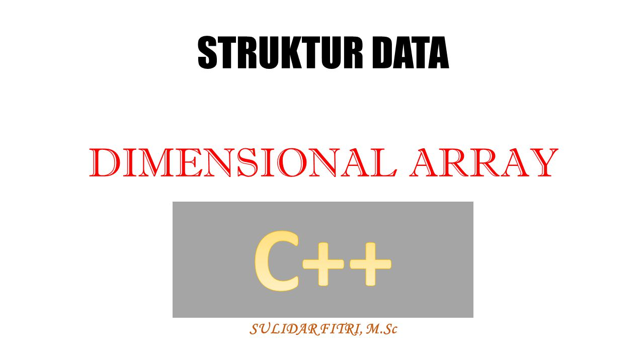 STRUKTUR DATA DIMENSIONAL ARRAY SULIDAR FITRI, M.Sc