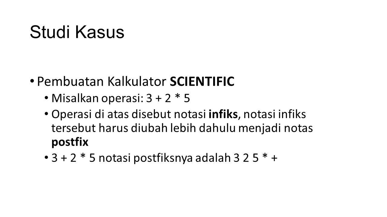 Studi Kasus Pembuatan Kalkulator SCIENTIFIC Misalkan operasi: 3 + 2 * 5 Operasi di atas disebut notasi infiks, notasi infiks tersebut harus diubah leb