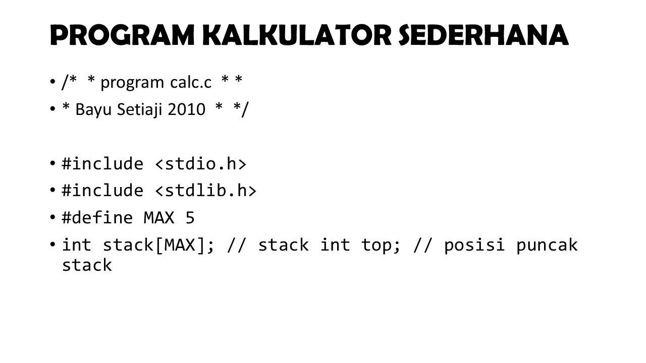 PROGRAM KALKULATOR SEDERHANA /* * program calc.c * * * Bayu Setiaji 2010 * */ #include #define MAX 5 int stack[MAX]; // stack int top; // posisi punca