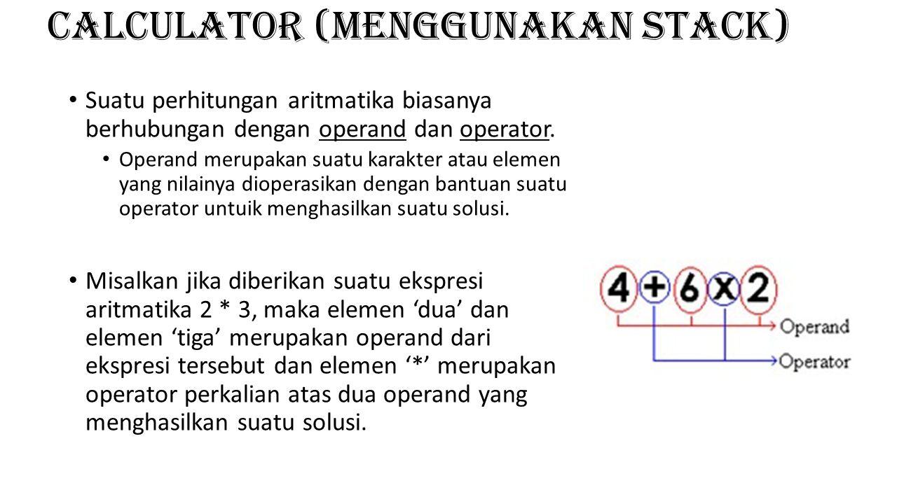CALCULATOR (menggunakan stack) Suatu perhitungan aritmatika biasanya berhubungan dengan operand dan operator. Operand merupakan suatu karakter atau el