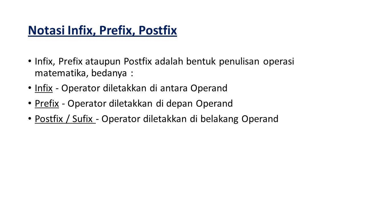 CONTOH 1) Notasi prefix, jika operator ditempatkan sebelum dua operand Contoh: * + A B C 2) Notasi infix, jika operator ditempatkan di antara dua operand Contoh: (A + B) * C 3) Notasi postfix, jika operator ditempatkan setelah dua operand Contoh: A B + C *