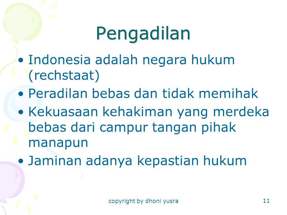 copyright by dhoni yusra 11 Pengadilan Indonesia adalah negara hukum (rechstaat) Peradilan bebas dan tidak memihak Kekuasaan kehakiman yang merdeka bebas dari campur tangan pihak manapun Jaminan adanya kepastian hukum