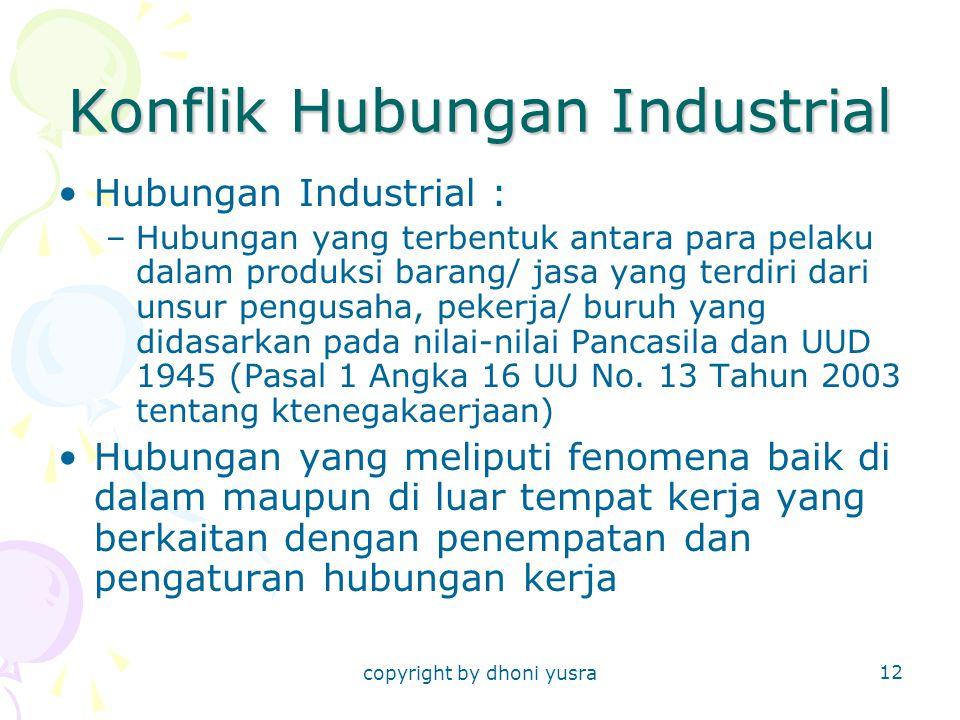 copyright by dhoni yusra 12 Konflik Hubungan Industrial Hubungan Industrial : –Hubungan yang terbentuk antara para pelaku dalam produksi barang/ jasa yang terdiri dari unsur pengusaha, pekerja/ buruh yang didasarkan pada nilai-nilai Pancasila dan UUD 1945 (Pasal 1 Angka 16 UU No.