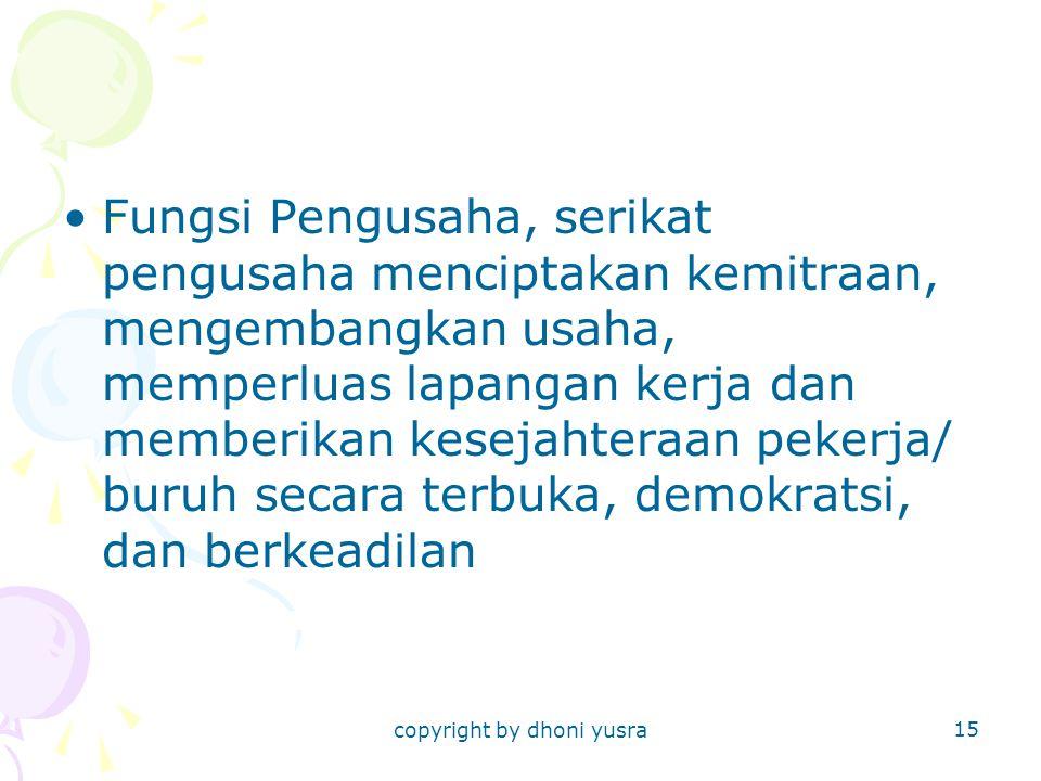 copyright by dhoni yusra 15 Fungsi Pengusaha, serikat pengusaha menciptakan kemitraan, mengembangkan usaha, memperluas lapangan kerja dan memberikan kesejahteraan pekerja/ buruh secara terbuka, demokratsi, dan berkeadilan