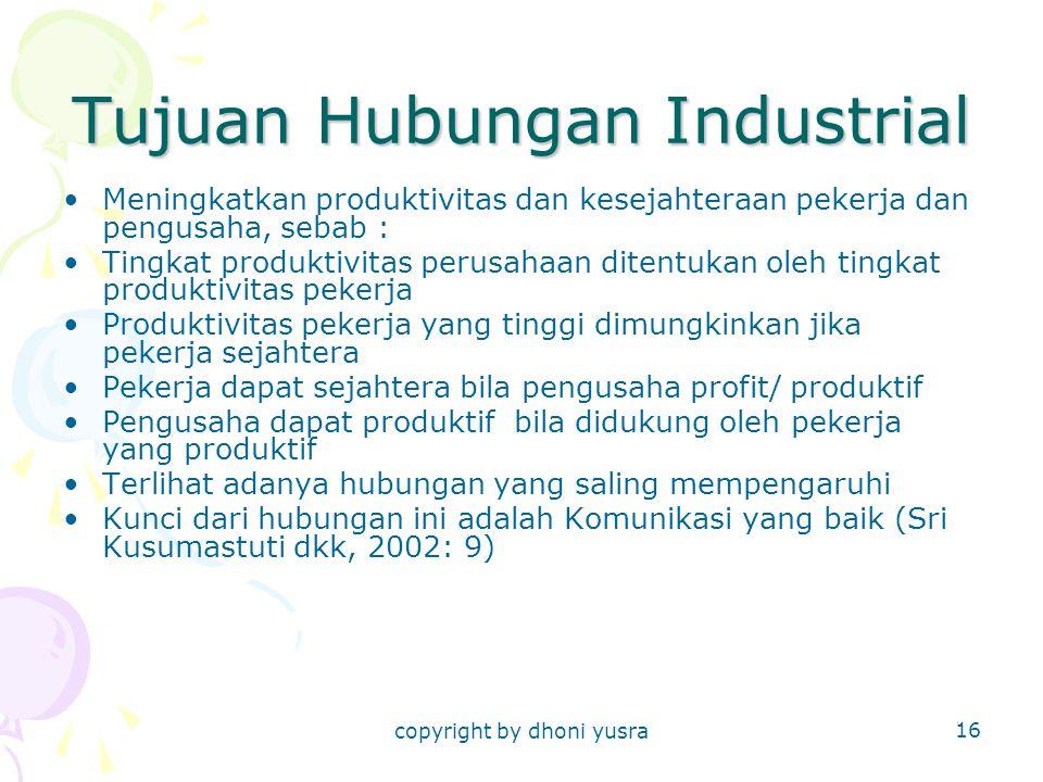copyright by dhoni yusra 16 Tujuan Hubungan Industrial Meningkatkan produktivitas dan kesejahteraan pekerja dan pengusaha, sebab : Tingkat produktivitas perusahaan ditentukan oleh tingkat produktivitas pekerja Produktivitas pekerja yang tinggi dimungkinkan jika pekerja sejahtera Pekerja dapat sejahtera bila pengusaha profit/ produktif Pengusaha dapat produktif bila didukung oleh pekerja yang produktif Terlihat adanya hubungan yang saling mempengaruhi Kunci dari hubungan ini adalah Komunikasi yang baik (Sri Kusumastuti dkk, 2002: 9)