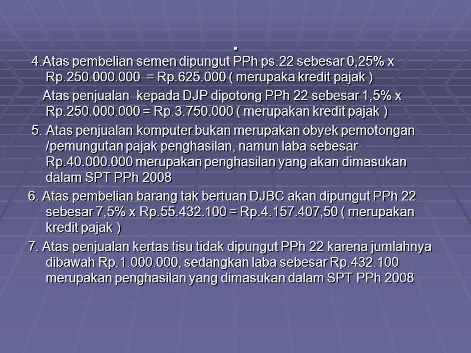 . 4.Atas pembelian semen dipungut PPh ps.22 sebesar 0,25% x Rp.250.000.000 = Rp.625.000 ( merupaka kredit pajak ) 4.Atas pembelian semen dipungut PPh