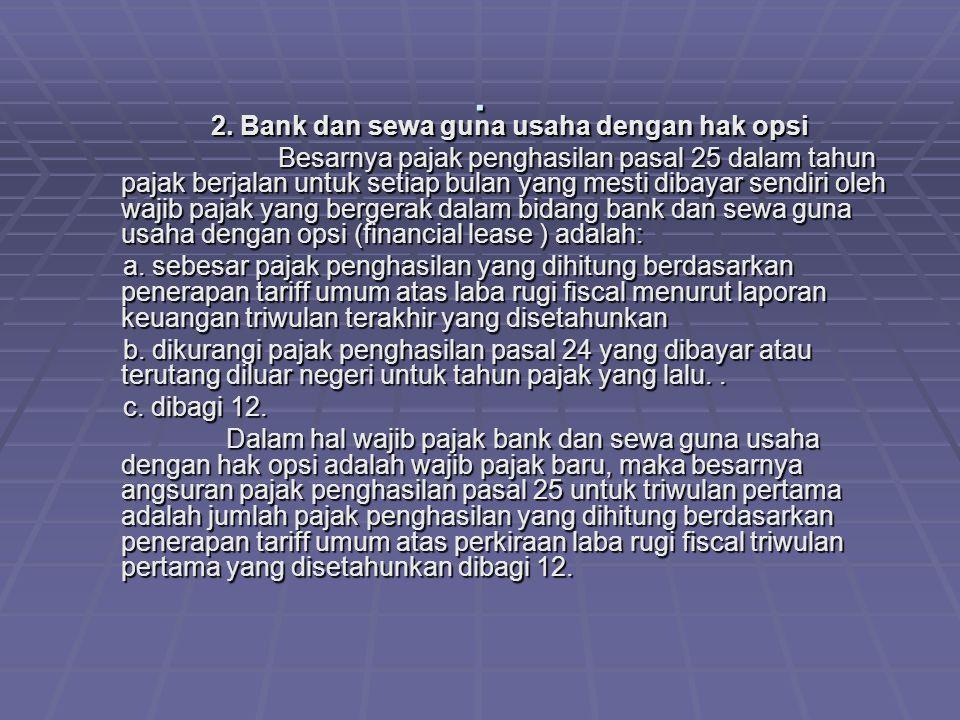 . 2. Bank dan sewa guna usaha dengan hak opsi 2. Bank dan sewa guna usaha dengan hak opsi Besarnya pajak penghasilan pasal 25 dalam tahun pajak berjal