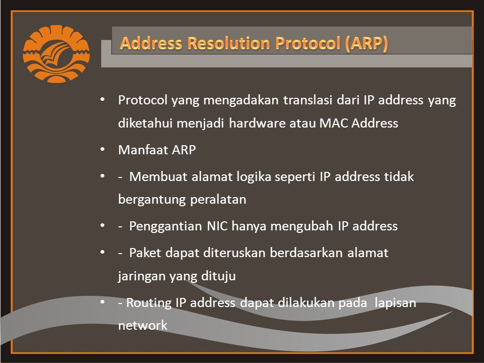 Protocol yang mengadakan translasi dari IP address yang diketahui menjadi hardware atau MAC Address Manfaat ARP - Membuat alamat logika seperti IP address tidak bergantung peralatan - Penggantian NIC hanya mengubah IP address - Paket dapat diteruskan berdasarkan alamat jaringan yang dituju - Routing IP address dapat dilakukan pada lapisan network