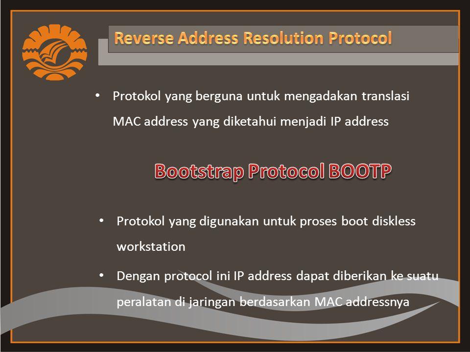 Protokol yang berguna untuk mengadakan translasi MAC address yang diketahui menjadi IP address Protokol yang digunakan untuk proses boot diskless workstation Dengan protocol ini IP address dapat diberikan ke suatu peralatan di jaringan berdasarkan MAC addressnya
