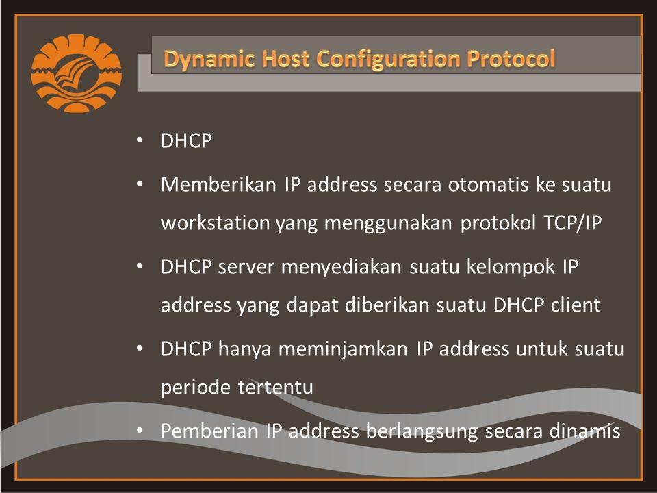 DHCP Memberikan IP address secara otomatis ke suatu workstation yang menggunakan protokol TCP/IP DHCP server menyediakan suatu kelompok IP address yang dapat diberikan suatu DHCP client DHCP hanya meminjamkan IP address untuk suatu periode tertentu Pemberian IP address berlangsung secara dinamis