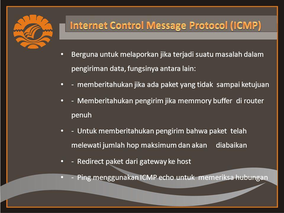 Berguna untuk melaporkan jika terjadi suatu masalah dalam pengiriman data, fungsinya antara lain: - memberitahukan jika ada paket yang tidak sampai ketujuan - Memberitahukan pengirim jika memmory buffer di router penuh - Untuk memberitahukan pengirim bahwa paket telah melewati jumlah hop maksimum dan akan diabaikan - Redirect paket dari gateway ke host - Ping menggunakan ICMP echo untuk memeriksa hubungan