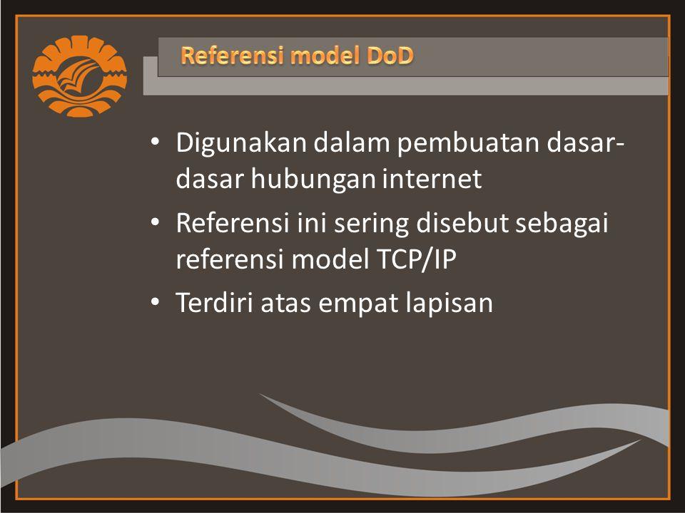 Digunakan dalam pembuatan dasar- dasar hubungan internet Referensi ini sering disebut sebagai referensi model TCP/IP Terdiri atas empat lapisan