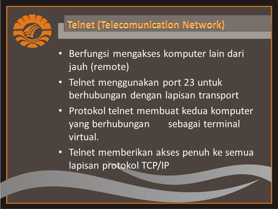 Berfungsi mengakses komputer lain dari jauh (remote) Telnet menggunakan port 23 untuk berhubungan dengan lapisan transport Protokol telnet membuat kedua komputer yang berhubungan sebagai terminal virtual.