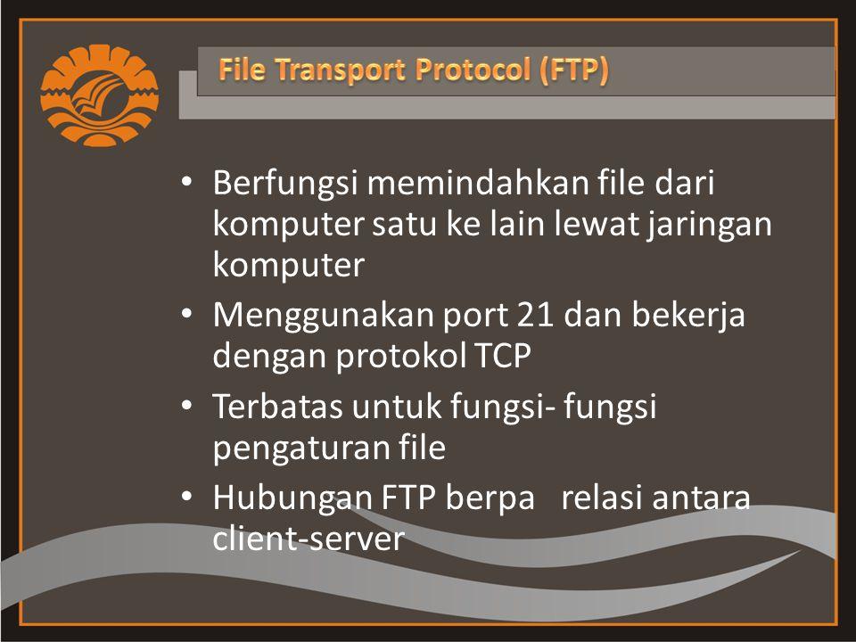 Berfungsi memindahkan file dari komputer satu ke lain lewat jaringan komputer Menggunakan port 21 dan bekerja dengan protokol TCP Terbatas untuk fungsi- fungsi pengaturan file Hubungan FTP berpa relasi antara client-server