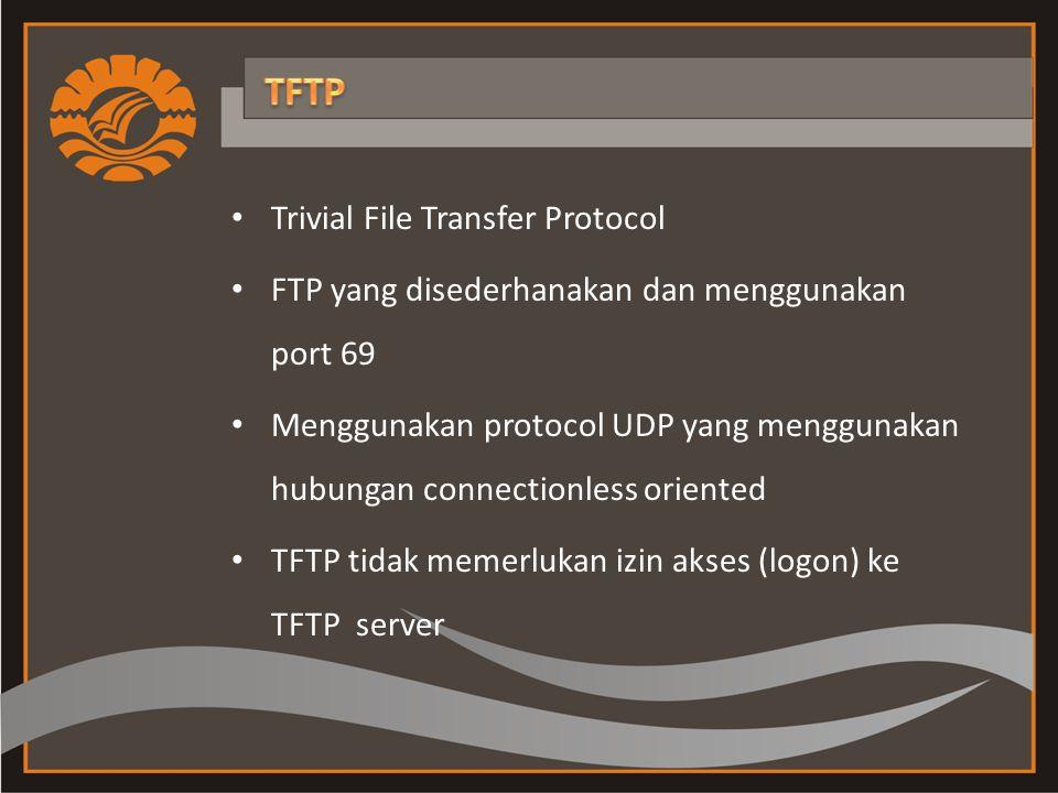 Trivial File Transfer Protocol FTP yang disederhanakan dan menggunakan port 69 Menggunakan protocol UDP yang menggunakan hubungan connectionless oriented TFTP tidak memerlukan izin akses (logon) ke TFTP server