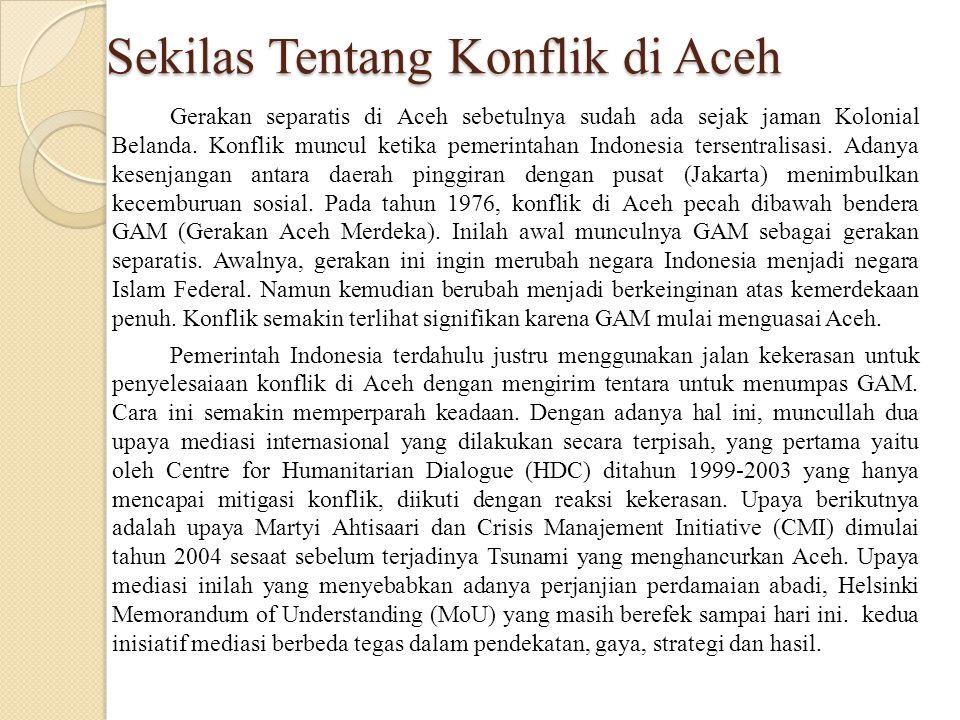 Sekilas Tentang Konflik di Aceh Gerakan separatis di Aceh sebetulnya sudah ada sejak jaman Kolonial Belanda. Konflik muncul ketika pemerintahan Indone