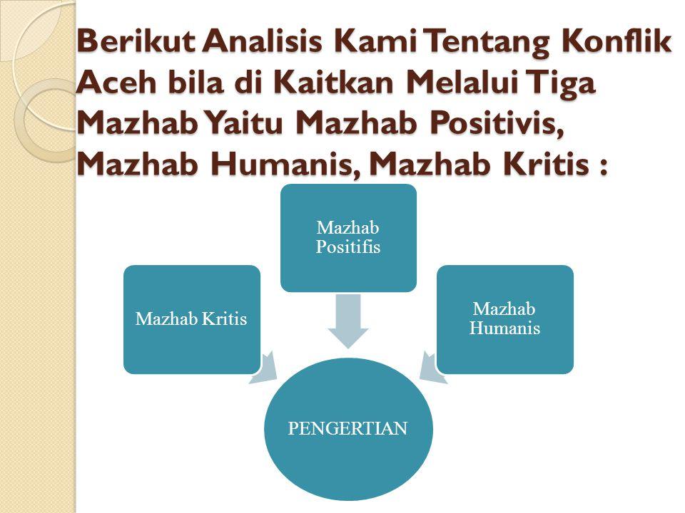 Berikut Analisis Kami Tentang Konflik Aceh bila di Kaitkan Melalui Tiga Mazhab Yaitu Mazhab Positivis, Mazhab Humanis, Mazhab Kritis : PENGERTIAN Mazh
