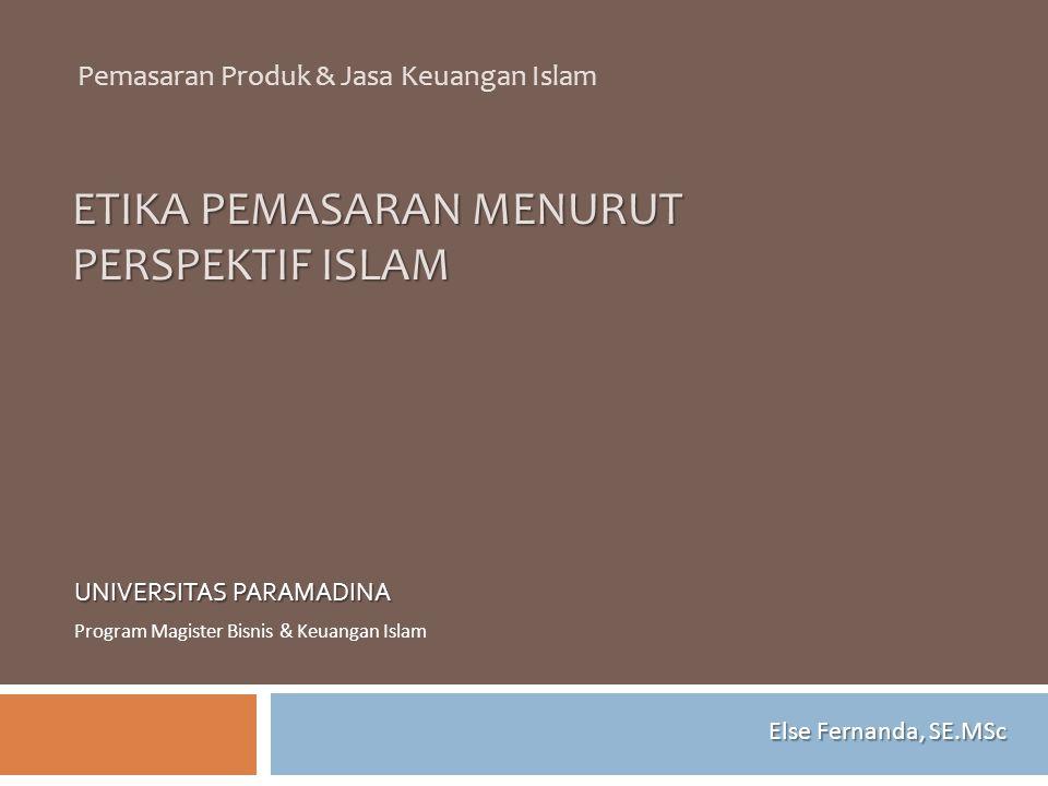 ETIKA PEMASARAN MENURUT PERSPEKTIF ISLAM UNIVERSITAS PARAMADINA Program Magister Bisnis & Keuangan Islam Pemasaran Produk & Jasa Keuangan Islam Else F
