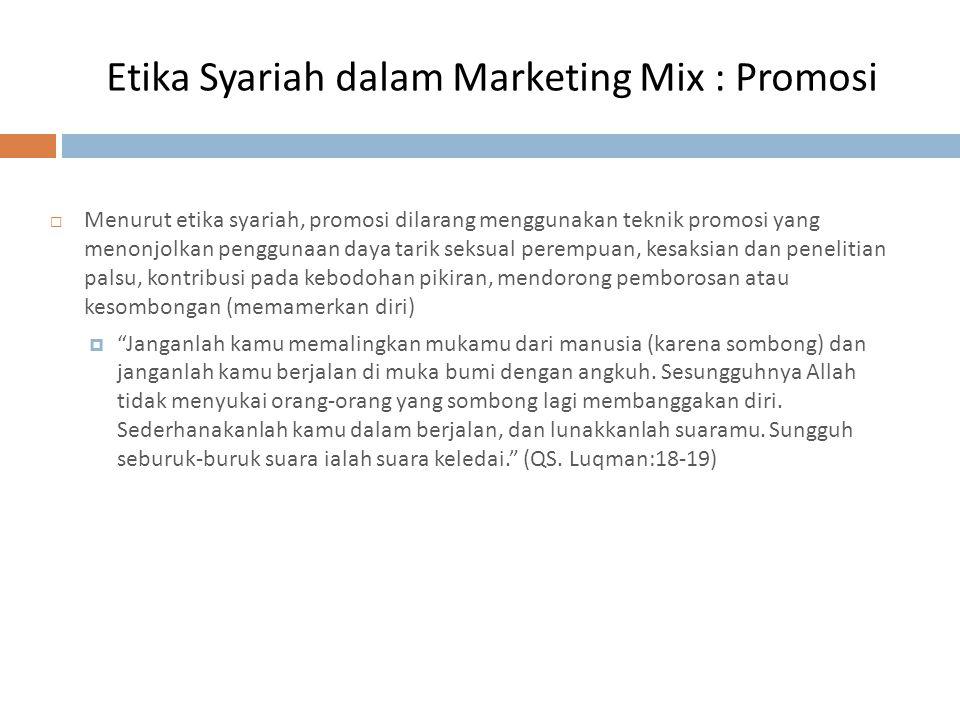 Etika Syariah dalam Marketing Mix : Promosi  Menurut etika syariah, promosi dilarang menggunakan teknik promosi yang menonjolkan penggunaan daya tari