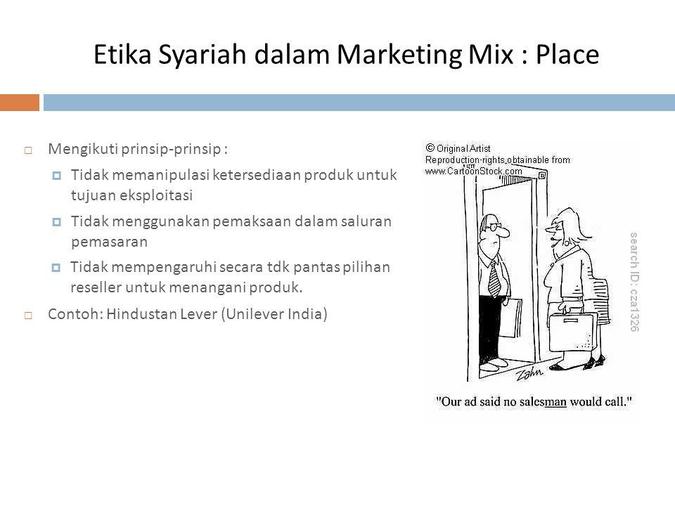 Etika Syariah dalam Marketing Mix : Place  Mengikuti prinsip-prinsip :  Tidak memanipulasi ketersediaan produk untuk tujuan eksploitasi  Tidak meng