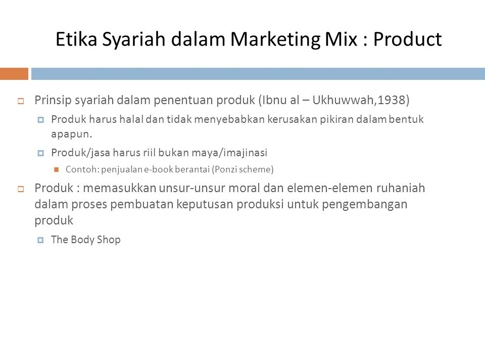 Etika Syariah dalam Marketing Mix : Product  Prinsip syariah dalam penentuan produk (Ibnu al – Ukhuwwah,1938)  Produk harus halal dan tidak menyebab