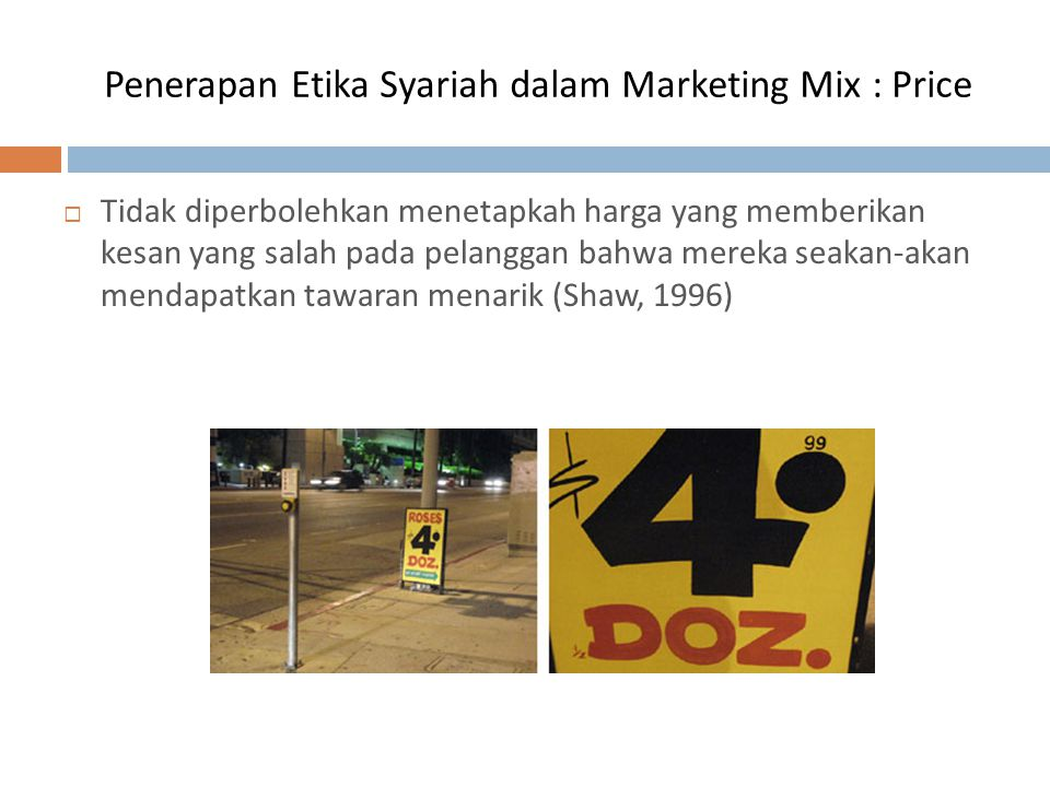 Penerapan Etika Syariah dalam Marketing Mix : Price  Tidak diperbolehkan untuk mengubah harga tanpa mengubah kualitas atau kuantitas dari produk (Ibnu Taymiyah, 1982).