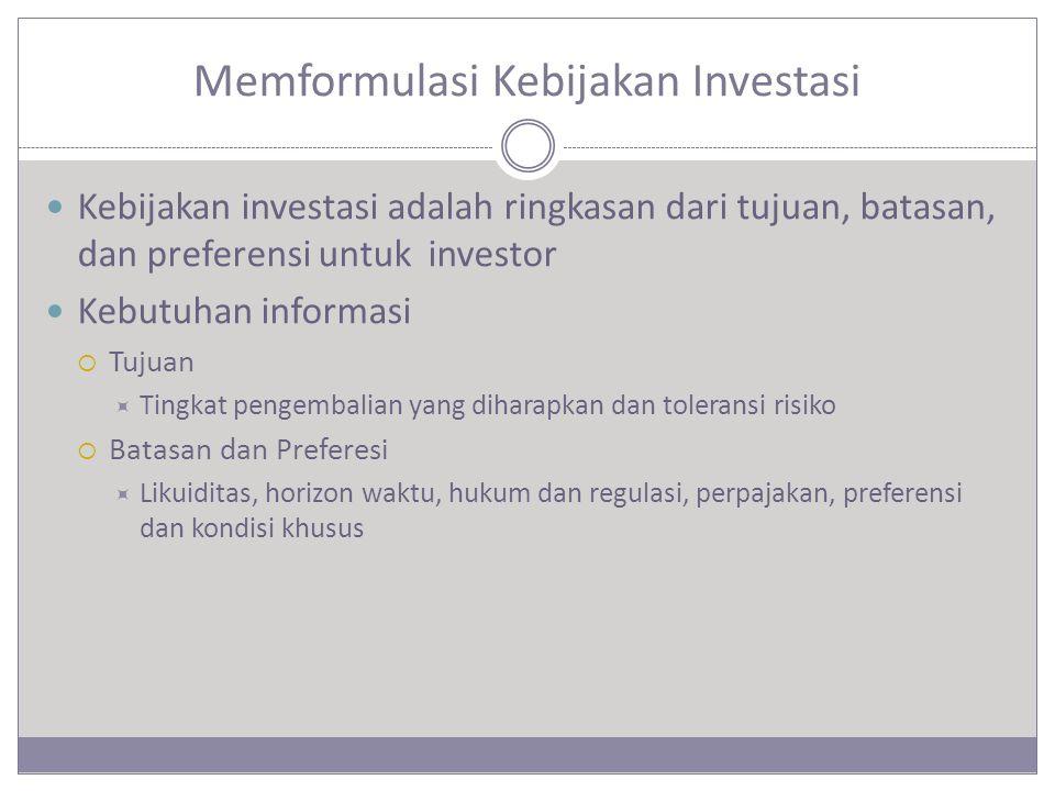 Memformulasi Kebijakan Investasi Kebijakan investasi adalah ringkasan dari tujuan, batasan, dan preferensi untuk investor Kebutuhan informasi  Tujuan  Tingkat pengembalian yang diharapkan dan toleransi risiko  Batasan dan Preferesi  Likuiditas, horizon waktu, hukum dan regulasi, perpajakan, preferensi dan kondisi khusus