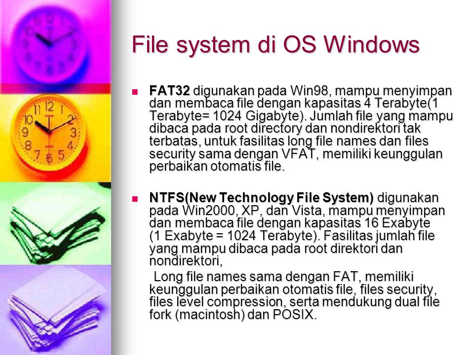 File system di OS Windows FAT32 digunakan pada Win98, mampu menyimpan dan membaca file dengan kapasitas 4 Terabyte(1 Terabyte= 1024 Gigabyte).
