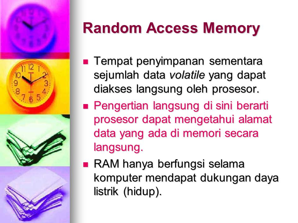 Random Access Memory Tempat penyimpanan sementara sejumlah data volatile yang dapat diakses langsung oleh prosesor.
