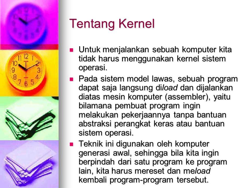 Tentang Kernel Untuk menjalankan sebuah komputer kita tidak harus menggunakan kernel sistem operasi.