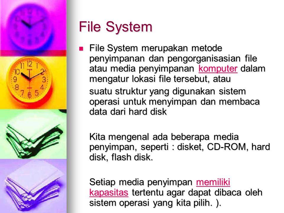 File System File System merupakan metode penyimpanan dan pengorganisasian file atau media penyimpanan komputer dalam mengatur lokasi file tersebut, atau File System merupakan metode penyimpanan dan pengorganisasian file atau media penyimpanan komputer dalam mengatur lokasi file tersebut, ataukomputer suatu struktur yang digunakan sistem operasi untuk menyimpan dan membaca data dari hard disk Kita mengenal ada beberapa media penyimpan, seperti : disket, CD-ROM, hard disk, flash disk.