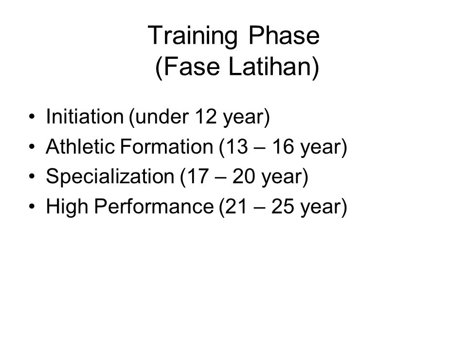 Training Phase (Fase Latihan) Initiation (under 12 year) Athletic Formation (13 – 16 year) Specialization (17 – 20 year) High Performance (21 – 25 yea
