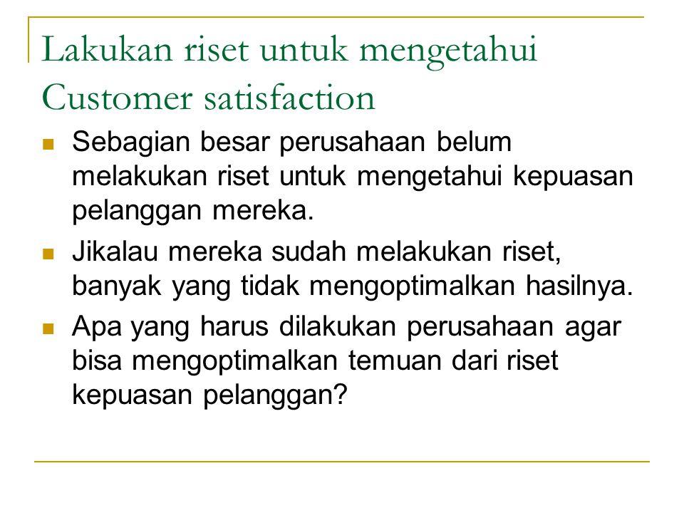 Lakukan riset untuk mengetahui Customer satisfaction Sebagian besar perusahaan belum melakukan riset untuk mengetahui kepuasan pelanggan mereka. Jikal
