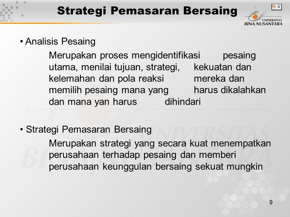 9 Strategi Pemasaran Bersaing Analisis Pesaing Merupakan proses mengidentifikasi pesaing utama, menilai tujuan, strategi, kekuatan dan kelemahan dan pola reaksi mereka dan memilih pesaing mana yang harus dikalahkan dan mana yan harus dihindari Strategi Pemasaran Bersaing Merupakan strategi yang secara kuat menempatkan perusahaan terhadap pesaing dan memberi perusahaan keunggulan bersaing sekuat mungkin