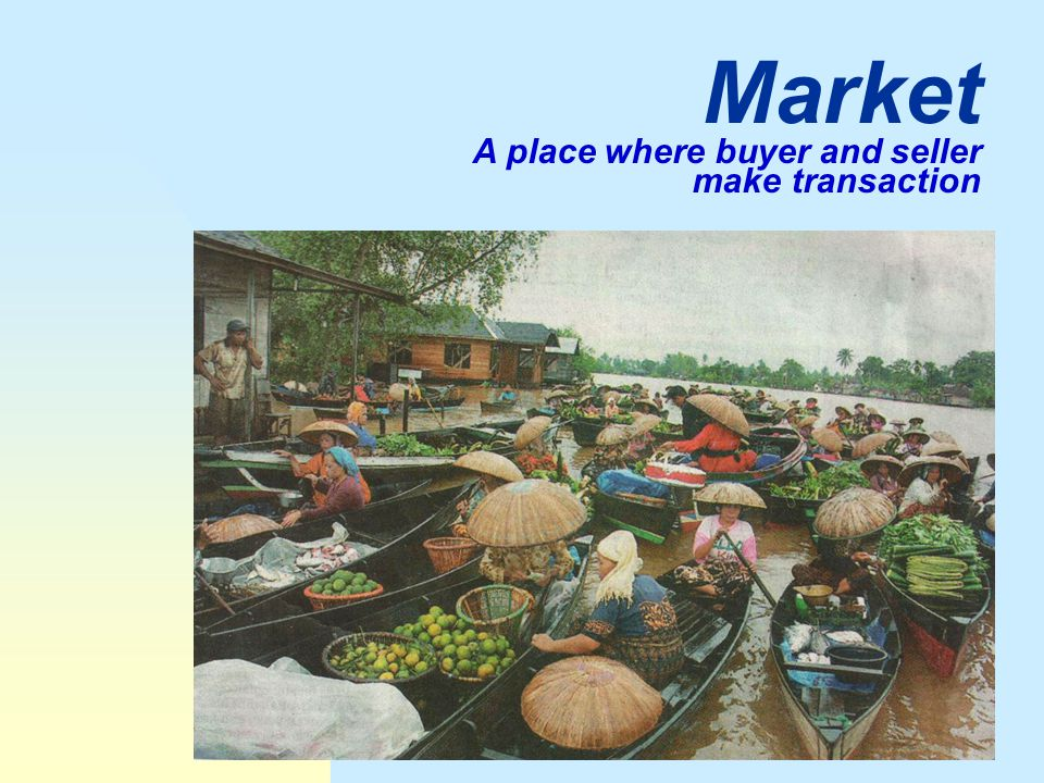 Market A place where buyer and seller make transaction