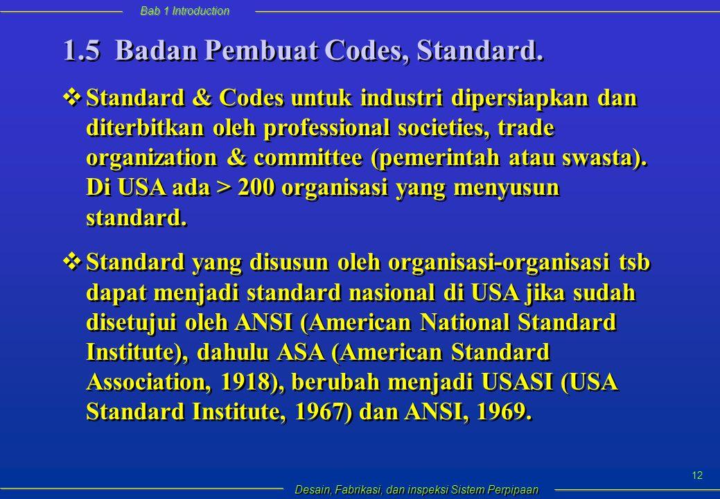 Bab 1 Introduction Desain, Fabrikasi, dan inspeksi Sistem Perpipaan 12  Standard & Codes untuk industri dipersiapkan dan diterbitkan oleh professional societies, trade organization & committee (pemerintah atau swasta).