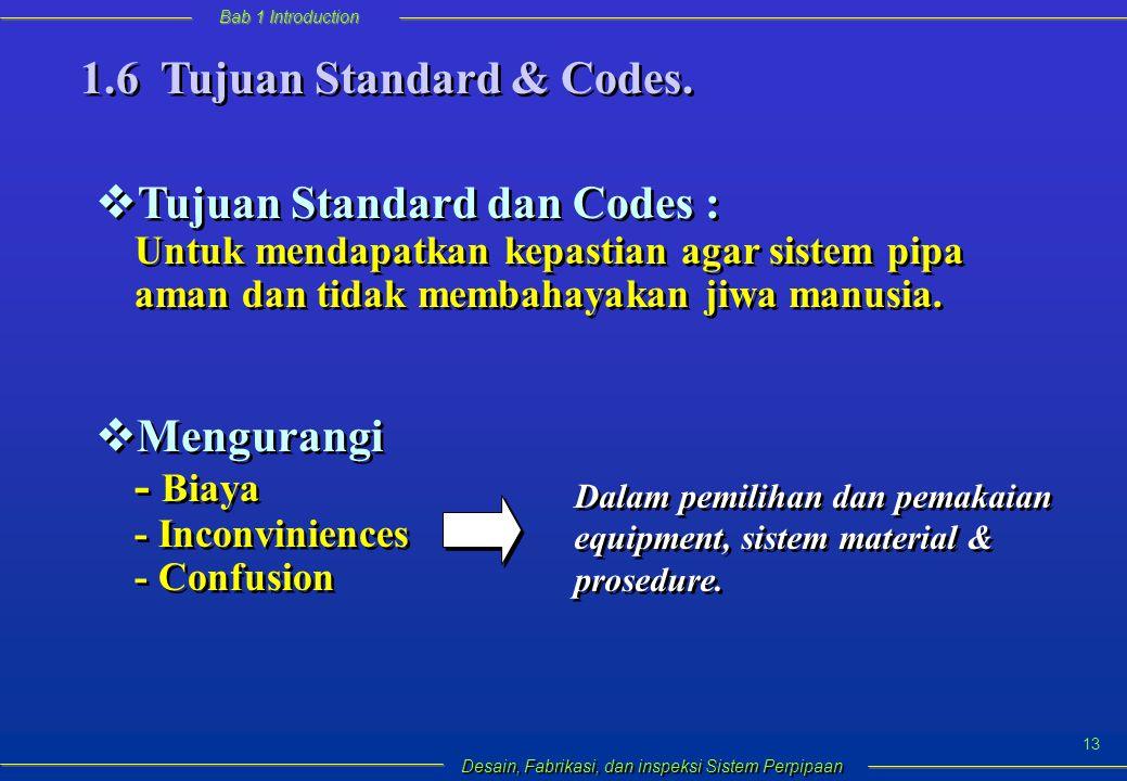 Bab 1 Introduction Desain, Fabrikasi, dan inspeksi Sistem Perpipaan 13  Tujuan Standard dan Codes : Untuk mendapatkan kepastian agar sistem pipa aman dan tidak membahayakan jiwa manusia.