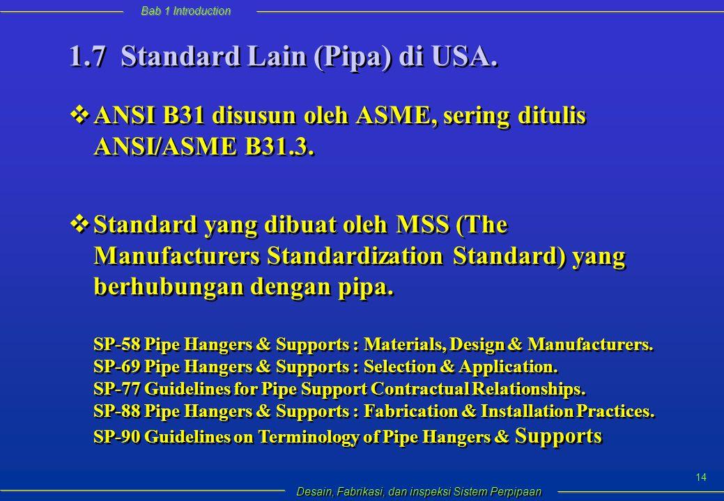 Bab 1 Introduction Desain, Fabrikasi, dan inspeksi Sistem Perpipaan 14  ANSI B31 disusun oleh ASME, sering ditulis ANSI/ASME B31.3.