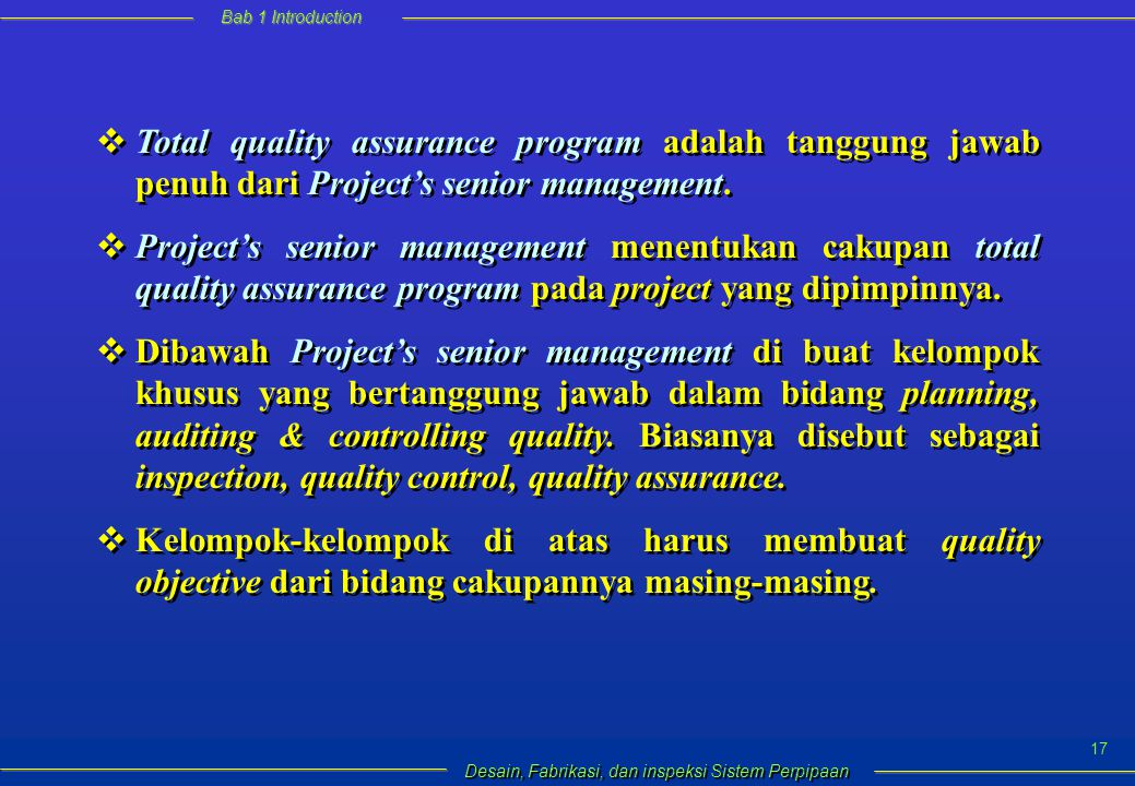 Bab 1 Introduction Desain, Fabrikasi, dan inspeksi Sistem Perpipaan 17  Total quality assurance program adalah tanggung jawab penuh dari Project's senior management.