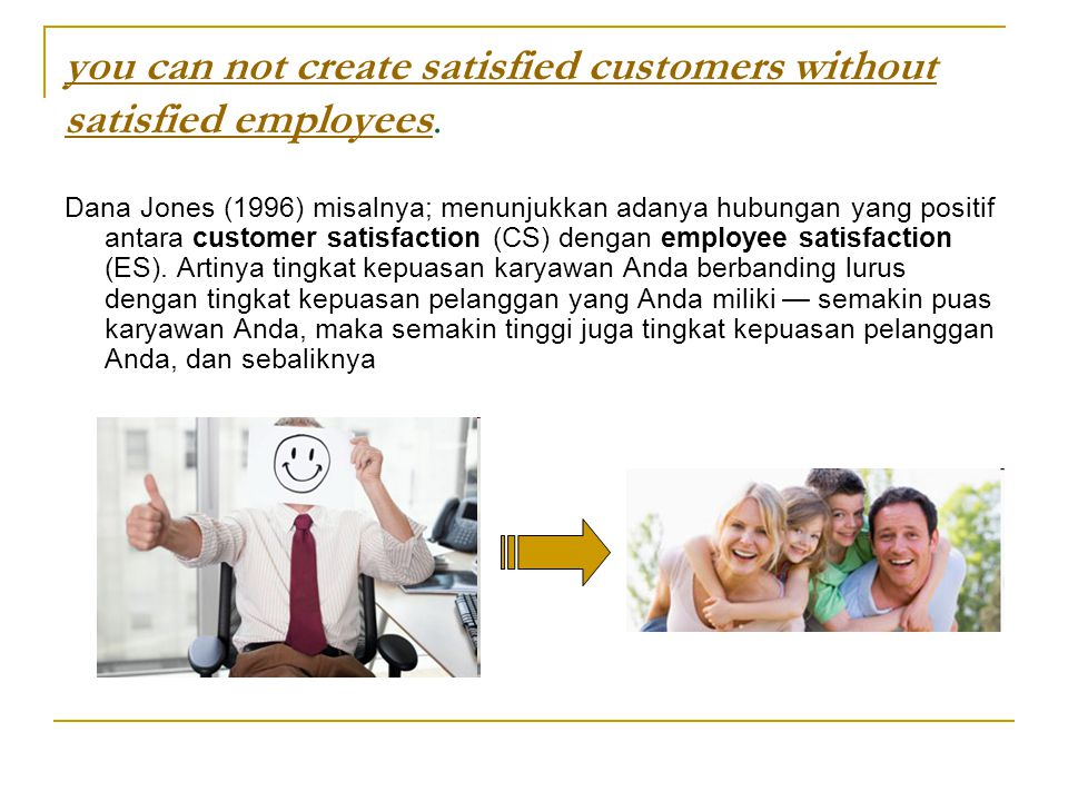 you can not create satisfied customers without satisfied employeesyou can not create satisfied customers without satisfied employees. Dana Jones (1996
