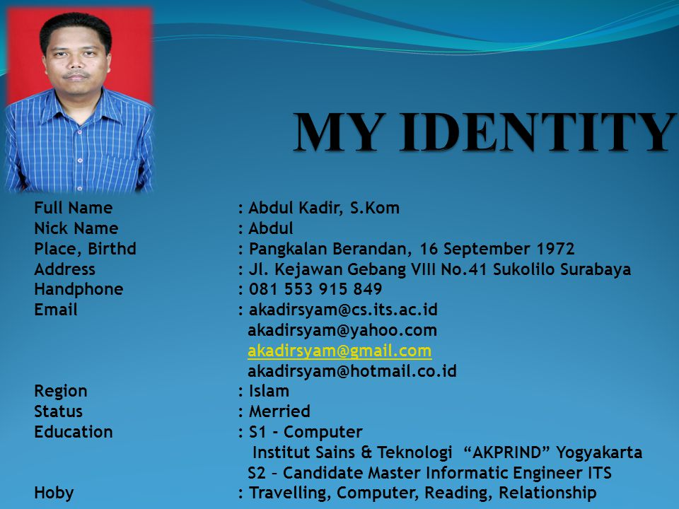 Full Name: Abdul Kadir, S.Kom Nick Name: Abdul Place, Birthd: Pangkalan Berandan, 16 September 1972 Address: Jl.