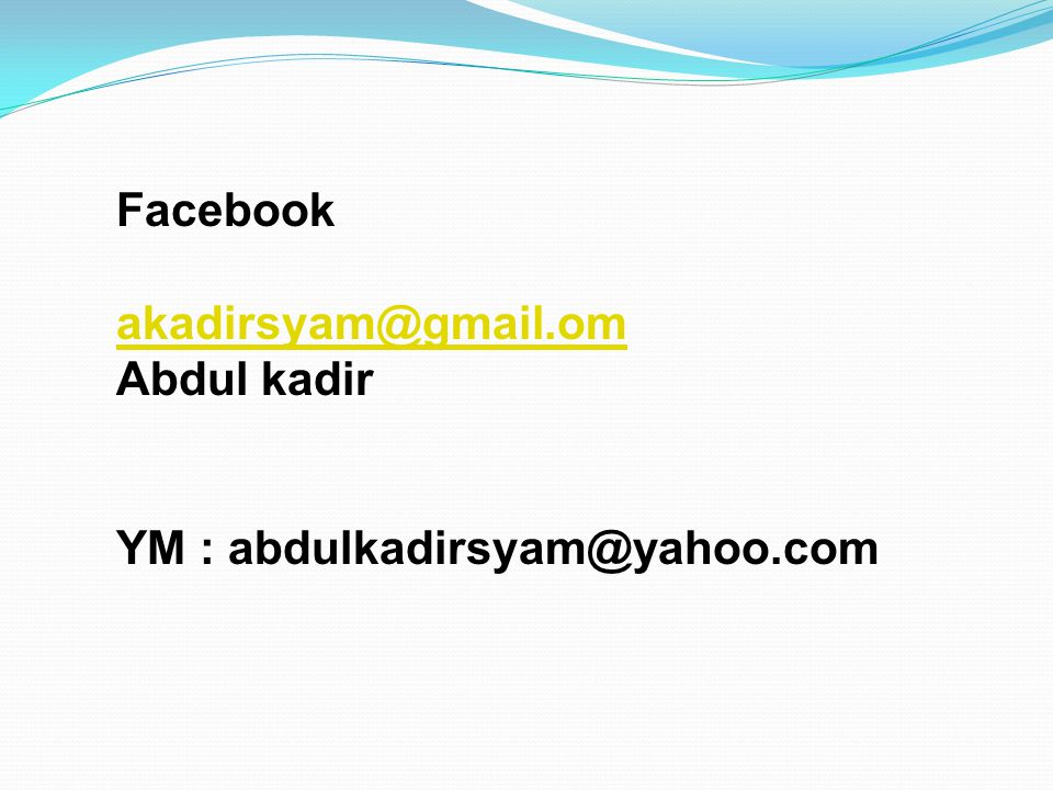 Facebook akadirsyam@gmail.om Abdul kadir YM : abdulkadirsyam@yahoo.com