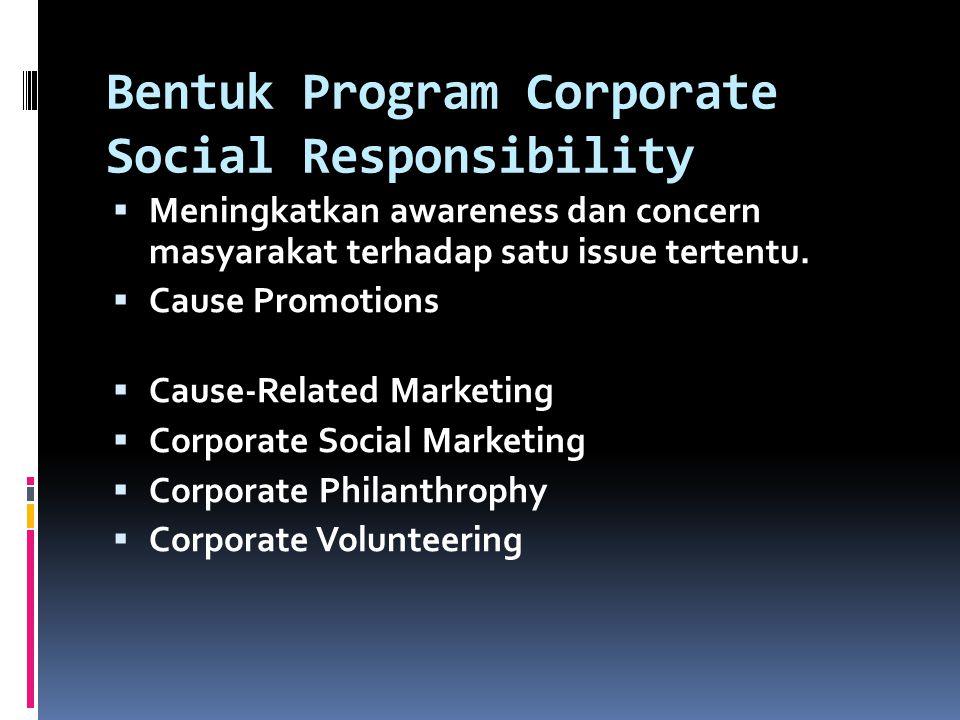 Bentuk Program Corporate Social Responsibility  Meningkatkan awareness dan concern masyarakat terhadap satu issue tertentu.  Cause Promotions  Caus