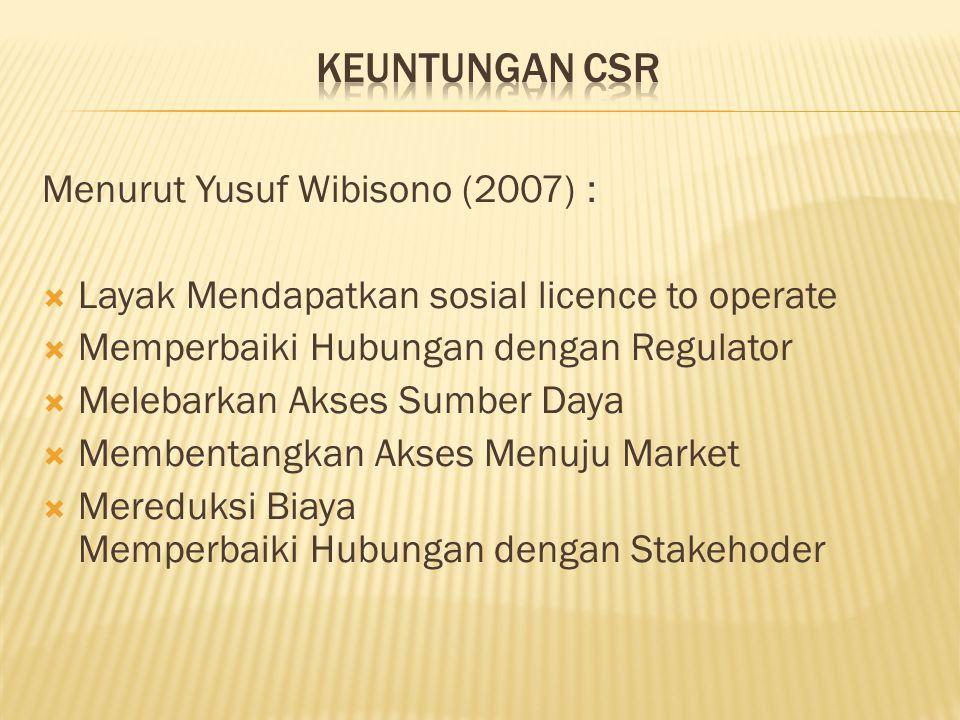 Menurut Yusuf Wibisono (2007) :  Layak Mendapatkan sosial licence to operate  Memperbaiki Hubungan dengan Regulator  Melebarkan Akses Sumber Daya 