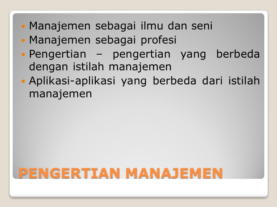 PENGERTIAN MANAJEMEN Manajemen sebagai ilmu dan seni Manajemen sebagai profesi Pengertian – pengertian yang berbeda dengan istilah manajemen Aplikasi-aplikasi yang berbeda dari istilah manajemen