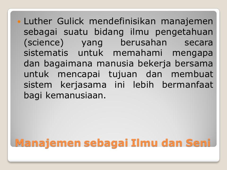 Manajemen sebagai Ilmu dan Seni Luther Gulick mendefinisikan manajemen sebagai suatu bidang ilmu pengetahuan (science) yang berusahan secara sistemati