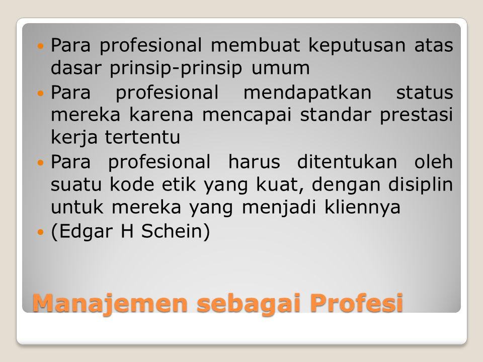 Manajemen sebagai Profesi Para profesional membuat keputusan atas dasar prinsip-prinsip umum Para profesional mendapatkan status mereka karena mencapai standar prestasi kerja tertentu Para profesional harus ditentukan oleh suatu kode etik yang kuat, dengan disiplin untuk mereka yang menjadi kliennya (Edgar H Schein)
